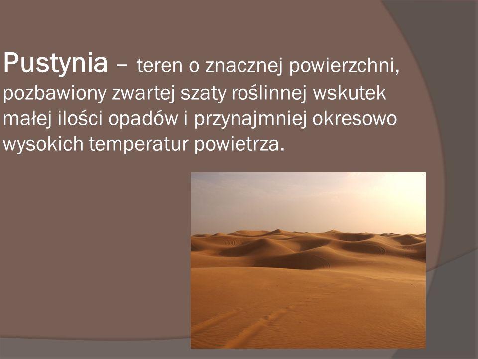 Pustynia – teren o znacznej powierzchni, pozbawiony zwartej szaty roślinnej wskutek małej ilości opadów i przynajmniej okresowo wysokich temperatur powietrza.