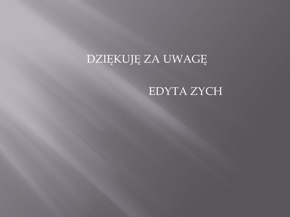 DZIĘKUJ Ę ZA UWAGĘ EDYTA ZYCH