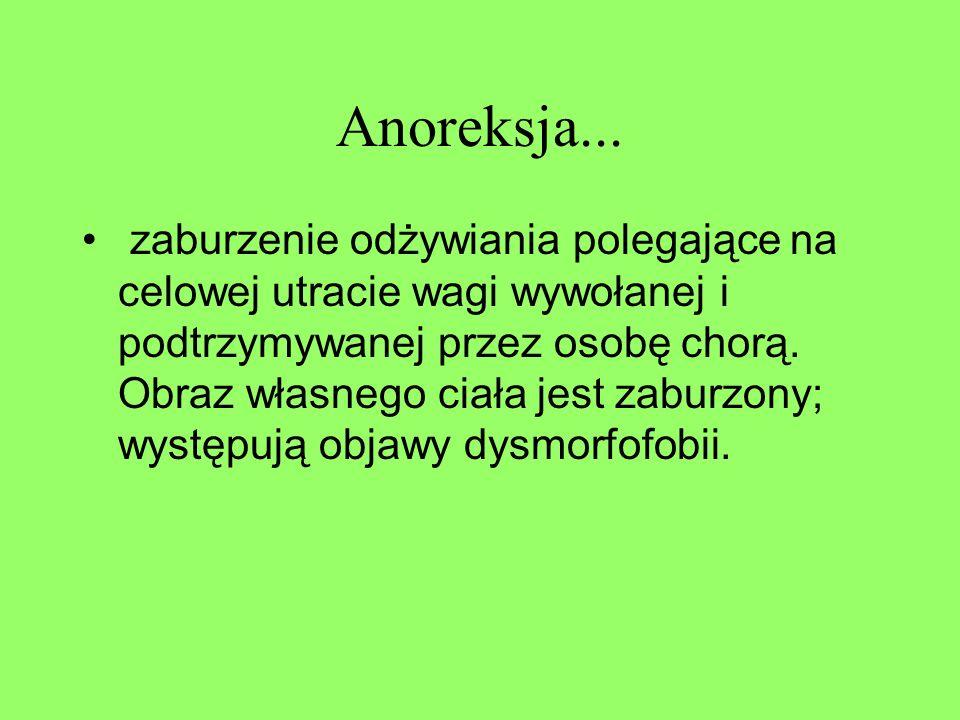 Anoreksja... zaburzenie odżywiania polegające na celowej utracie wagi wywołanej i podtrzymywanej przez osobę chorą. Obraz własnego ciała jest zaburzon