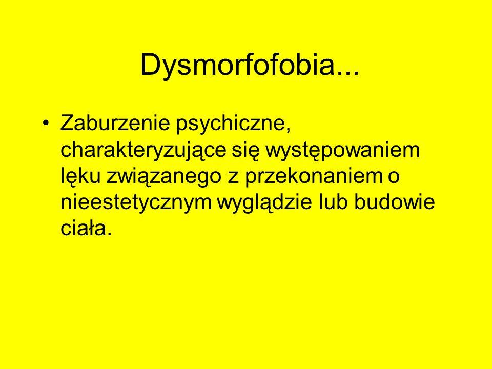 Dysmorfofobia... Zaburzenie psychiczne, charakteryzujące się występowaniem lęku związanego z przekonaniem o nieestetycznym wyglądzie lub budowie ciała