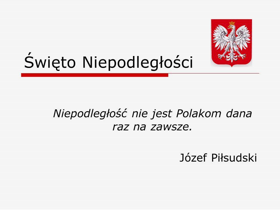 Święto Niepodległości Niepodległość nie jest Polakom dana raz na zawsze. Józef Piłsudski