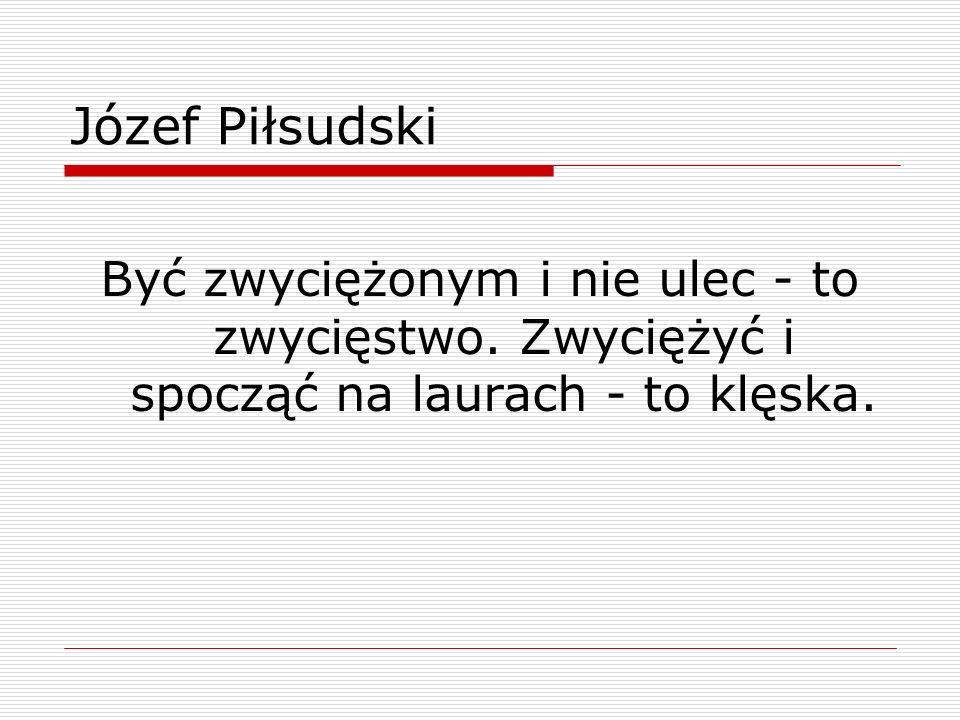Józef Piłsudski Być zwyciężonym i nie ulec - to zwycięstwo.