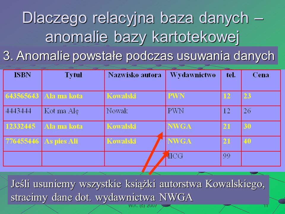 11W.K. (c) 2007 Dlaczego relacyjna baza danych – anomalie bazy kartotekowej 3.