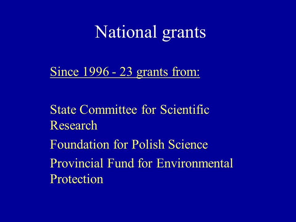 National grants Since 1996 - 23 grants from: State Committee for Scientific Research Foundation for Polish Science Provincial Fund for Environmental Protection