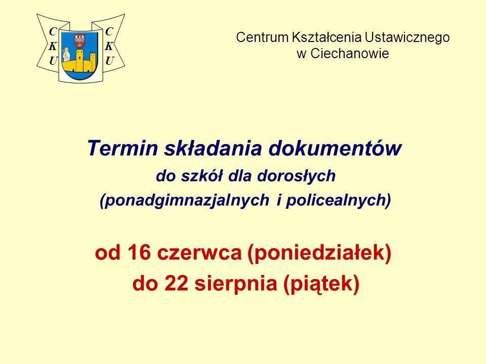 Centrum Kształcenia Ustawicznego w Ciechanowie Termin składania dokumentów do szkół dla dorosłych (ponadgimnazjalnych i policealnych) od 16 czerwca (poniedziałek) do 22 sierpnia (piątek) CKUCKU CKUCKU