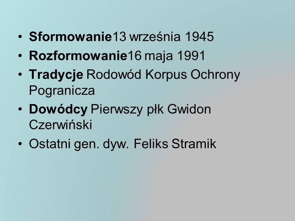 Sformowanie13 września 1945 Rozformowanie16 maja 1991 Tradycje Rodowód Korpus Ochrony Pogranicza Dowódcy Pierwszy płk Gwidon Czerwiński Ostatni gen. d