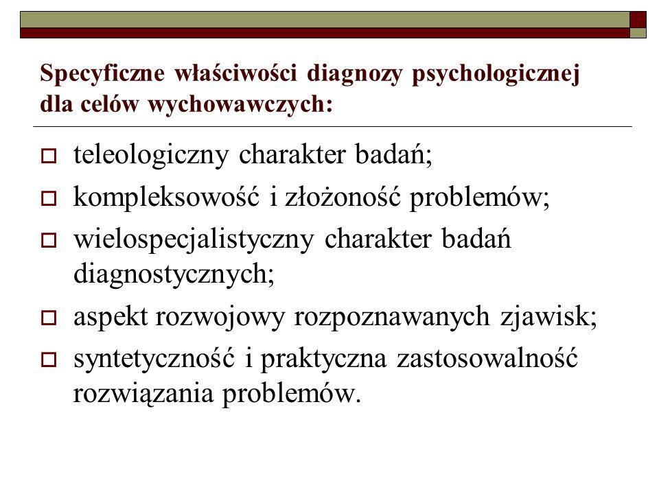 Specyficzne właściwości diagnozy psychologicznej dla celów wychowawczych: teleologiczny charakter badań; kompleksowość i złożoność problemów; wielospecjalistyczny charakter badań diagnostycznych; aspekt rozwojowy rozpoznawanych zjawisk; syntetyczność i praktyczna zastosowalność rozwiązania problemów.