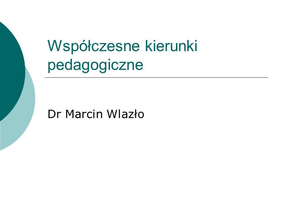 Współczesne kierunki pedagogiczne Dr Marcin Wlazło