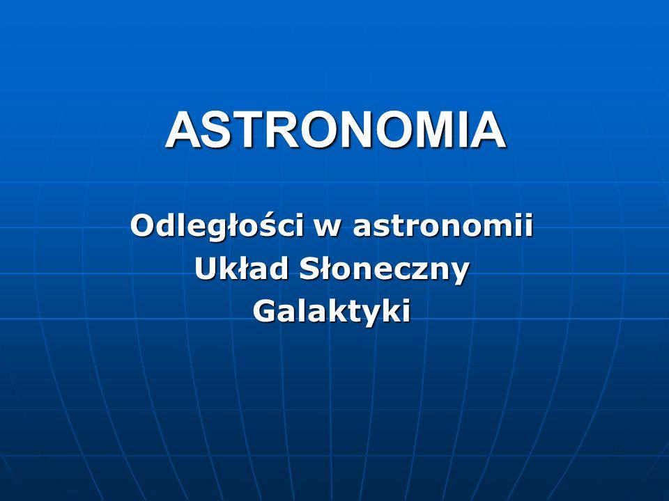 ASTRONOMIA Odległości w astronomii Układ Słoneczny Galaktyki