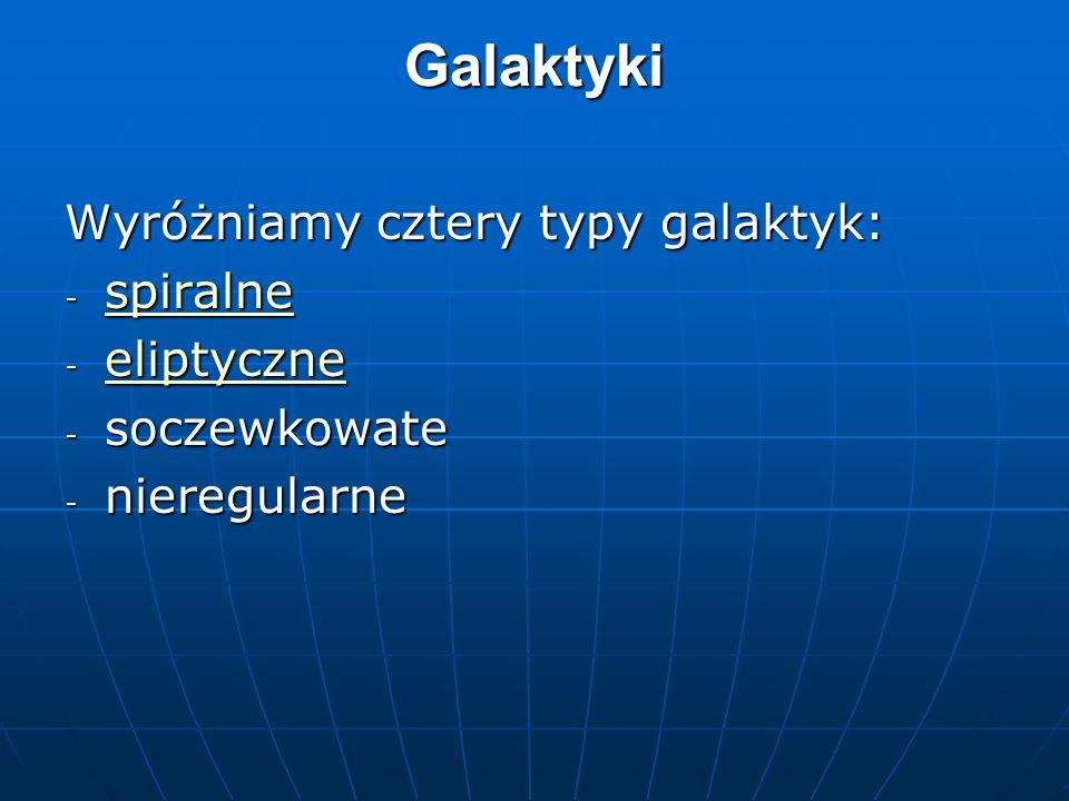 Galaktyki Wyróżniamy cztery typy galaktyk: - spiralne spiralne - eliptyczne eliptyczne - soczewkowate - nieregularne