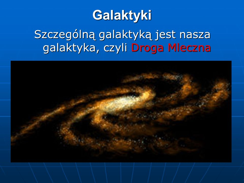 Galaktyki Szczególną galaktyką jest nasza galaktyka, czyli Droga Mleczna