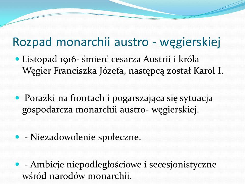 Rozpad monarchii austro - węgierskiej Listopad 1916- śmierć cesarza Austrii i króla Węgier Franciszka Józefa, następcą został Karol I. Porażki na fron
