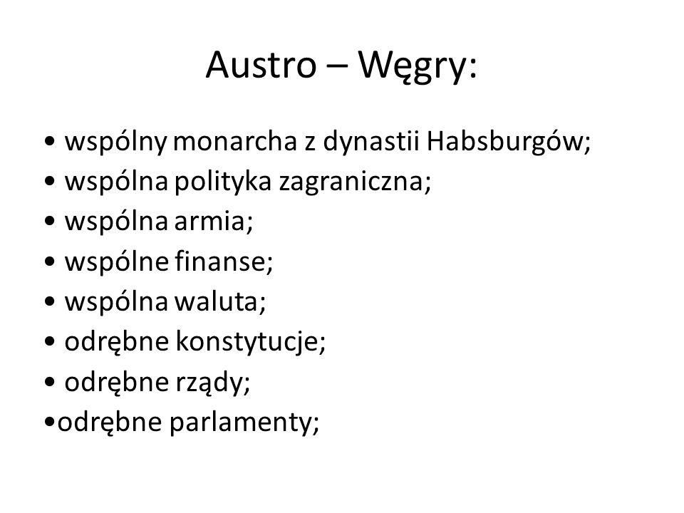 Austro – Węgry: wspólny monarcha z dynastii Habsburgów; wspólna polityka zagraniczna; wspólna armia; wspólne finanse; wspólna waluta; odrębne konstytu