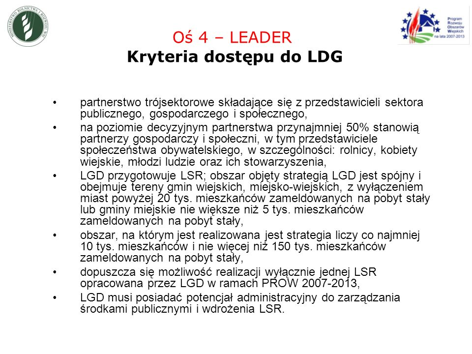 partnerstwo trójsektorowe składające się z przedstawicieli sektora publicznego, gospodarczego i społecznego, na poziomie decyzyjnym partnerstwa przynajmniej 50% stanowią partnerzy gospodarczy i społeczni, w tym przedstawiciele społeczeństwa obywatelskiego, w szczególności: rolnicy, kobiety wiejskie, młodzi ludzie oraz ich stowarzyszenia, LGD przygotowuje LSR; obszar objęty strategią LGD jest spójny i obejmuje tereny gmin wiejskich, miejsko-wiejskich, z wyłączeniem miast powyżej 20 tys.