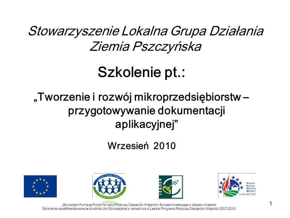 Stowarzyszenie Lokalna Grupa Działania Ziemia Pszczyńska Szkolenie pt.: Tworzenie i rozwój mikroprzedsiębiorstw – przygotowywanie dokumentacji aplikacyjnej Wrzesień 2010 Europejski Fundusz Rolny na rzecz Rozwoju Obszarów Wiejskich: Europa Inwestująca w obszary wiejskie.