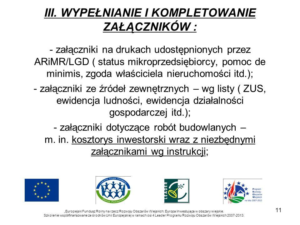 11 III. WYPEŁNIANIE I KOMPLETOWANIE ZAŁĄCZNIKÓW : - załączniki na drukach udostępnionych przez ARiMR/LGD ( status mikroprzedsiębiorcy, pomoc de minimi