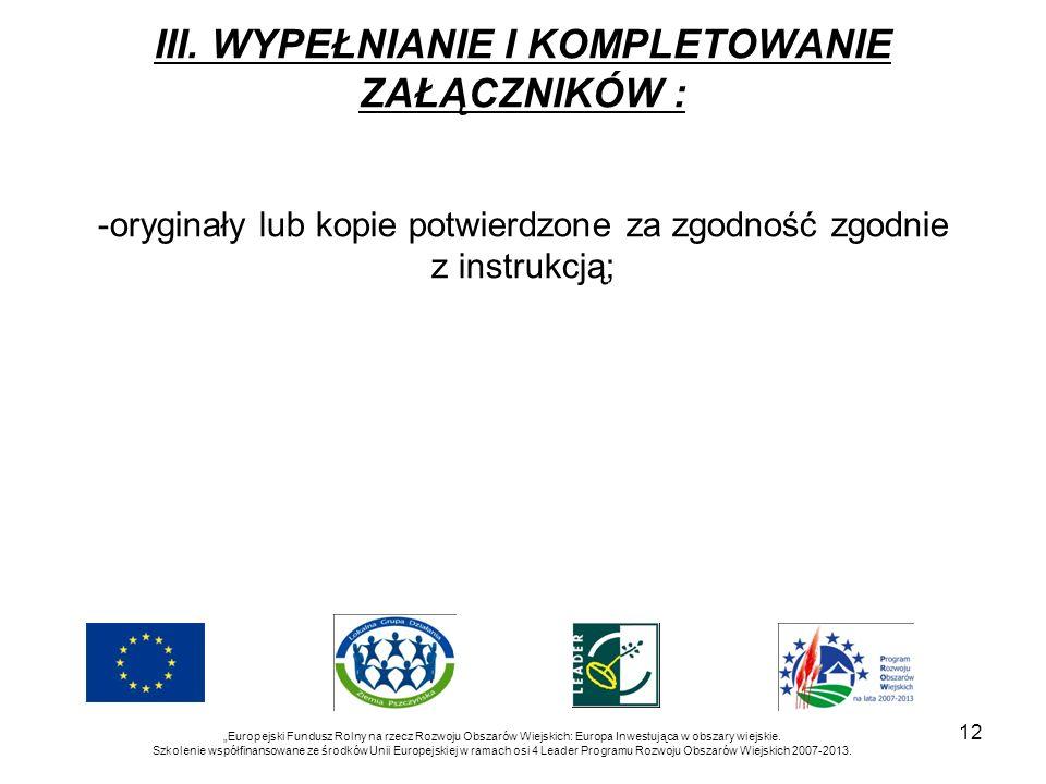 12 III. WYPEŁNIANIE I KOMPLETOWANIE ZAŁĄCZNIKÓW : -oryginały lub kopie potwierdzone za zgodność zgodnie z instrukcją; Europejski Fundusz Rolny na rzec