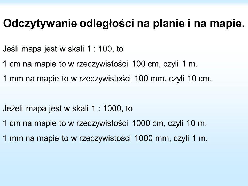 Odczytywanie odległości na planie i na mapie. Jeśli mapa jest w skali 1 : 100, to 1 cm na mapie to w rzeczywistości 100 cm, czyli 1 m. 1 mm na mapie t