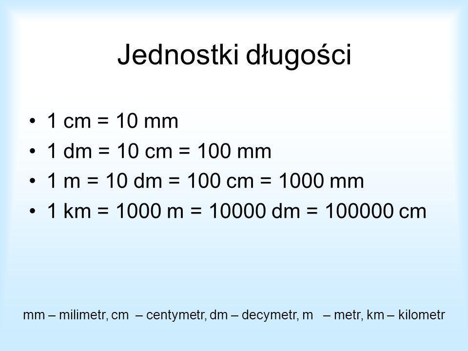 Jednostki długości 1 cm = 10 mm 1 dm = 10 cm = 100 mm 1 m = 10 dm = 100 cm = 1000 mm 1 km = 1000 m = 10000 dm = 100000 cm mm – milimetr, cm – centymet