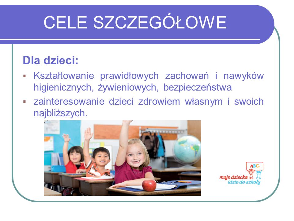CELE SZCZEGÓŁOWE Dla dzieci: Kształtowanie prawidłowych zachowań i nawyków higienicznych, żywieniowych, bezpieczeństwa zainteresowanie dzieci zdrowiem