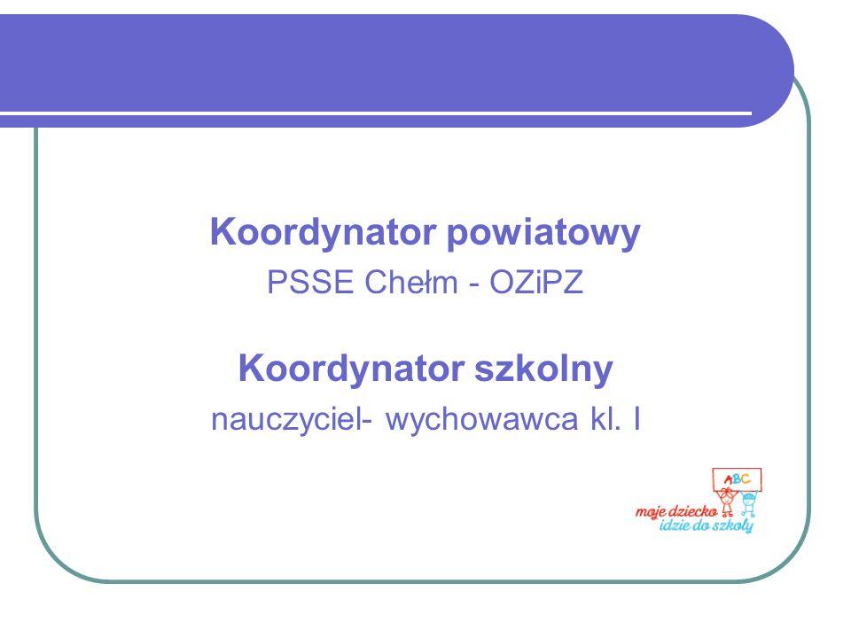 Koordynator powiatowy PSSE Chełm - OZiPZ Koordynator szkolny nauczyciel- wychowawca kl. I
