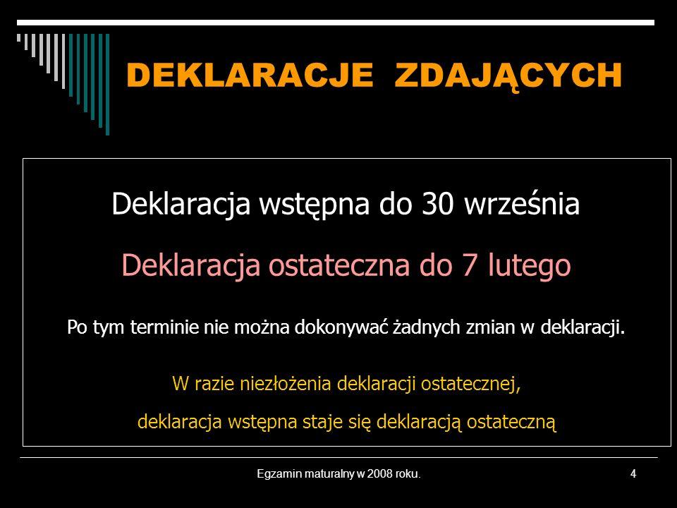 Egzamin maturalny w 2008 roku.4 DEKLARACJE ZDAJĄCYCH Deklaracja wstępna do 30 września Deklaracja ostateczna do 7 lutego Po tym terminie nie można dokonywać żadnych zmian w deklaracji.