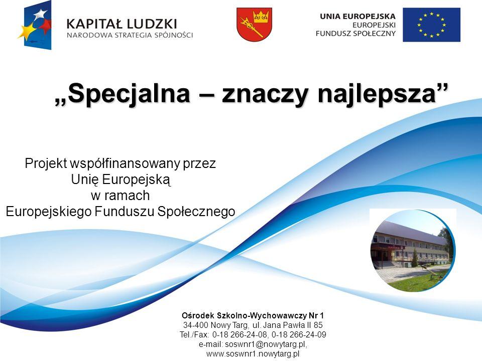 Specjalna – znaczy najlepsza Projekt współfinansowany przez Unię Europejską w ramach Europejskiego Funduszu Społecznego Ośrodek Szkolno-Wychowawczy Nr 1 34-400 Nowy Targ, ul.