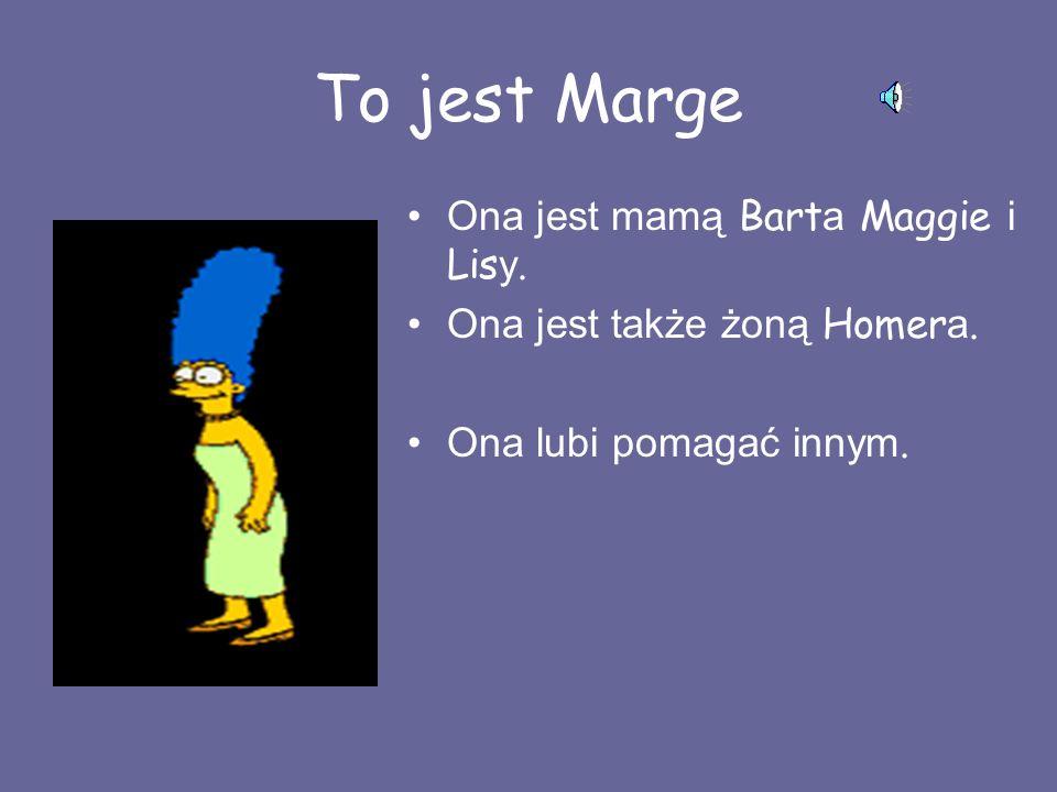 To jest Marge Ona jest mamą Bart a Maggie i Lis y.