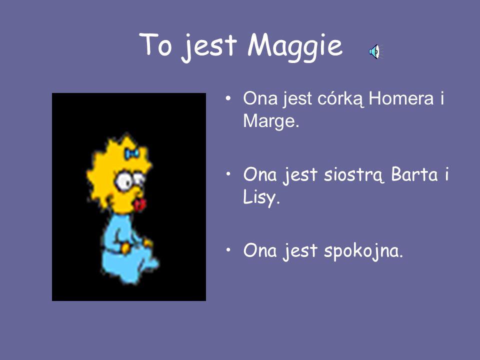 To jest Maggie Ona jest córką Homera i Marge. Ona jest siostrą Barta i Lisy. Ona jest spokojna.