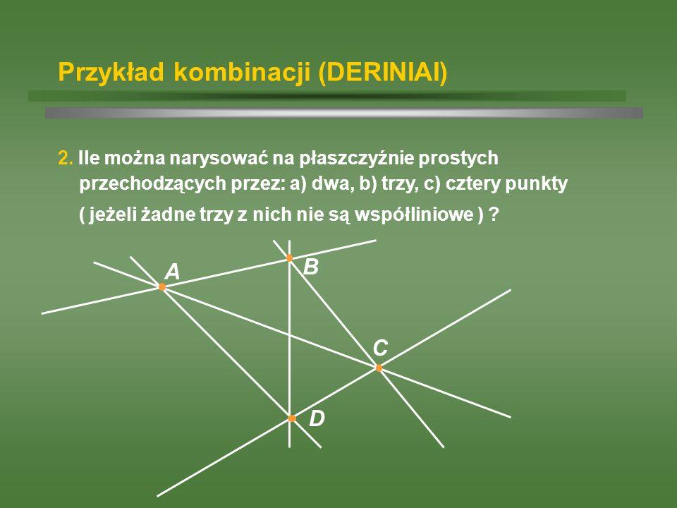 Przykład kombinacji (DERINIAI) 2. Ile można narysować na płaszczyźnie prostych przechodzących przez: a) dwa, b) trzy, c) cztery punkty ( jeżeli żadne