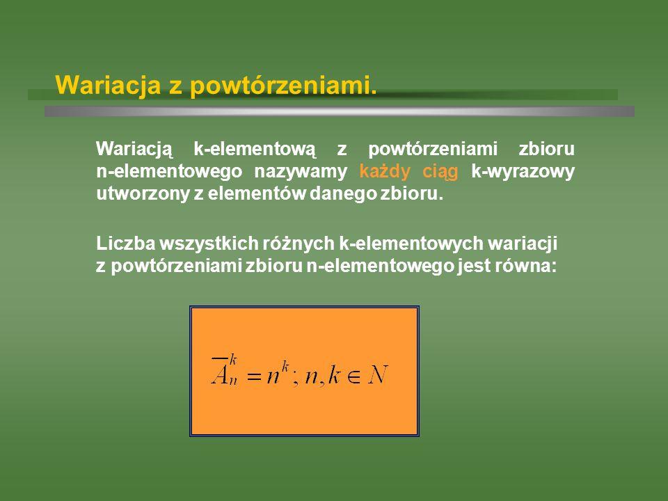 Wariacja z powtórzeniami. Wariacją k-elementową z powtórzeniami zbioru n-elementowego nazywamy każdy ciąg k-wyrazowy utworzony z elementów danego zbio