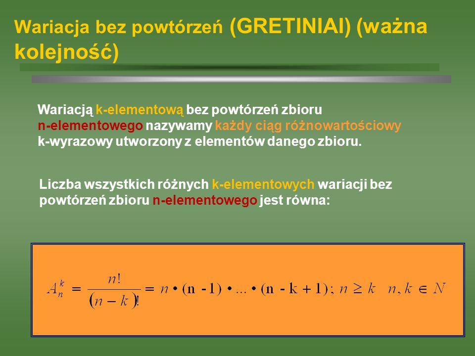 Wariacja bez powtórzeń (GRETINIAI) (ważna kolejność) Wariacją k-elementową bez powtórzeń zbioru n-elementowego nazywamy każdy ciąg różnowartościowy k-