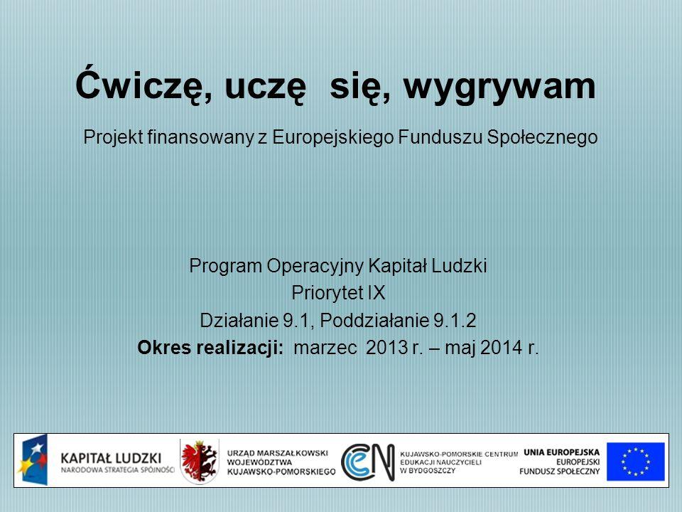 Ćwiczę, uczę się, wygrywam Projekt finansowany z Europejskiego Funduszu Społecznego Program Operacyjny Kapitał Ludzki Priorytet IX Działanie 9.1, Poddziałanie 9.1.2 Okres realizacji: marzec 2013 r.