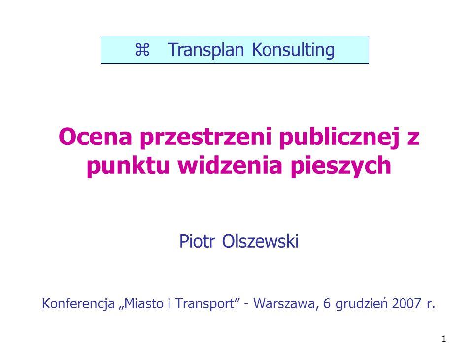 P. Olszewski – MiT 20071 Ocena przestrzeni publicznej z punktu widzenia pieszych Piotr Olszewski Konferencja Miasto i Transport - Warszawa, 6 grudzień