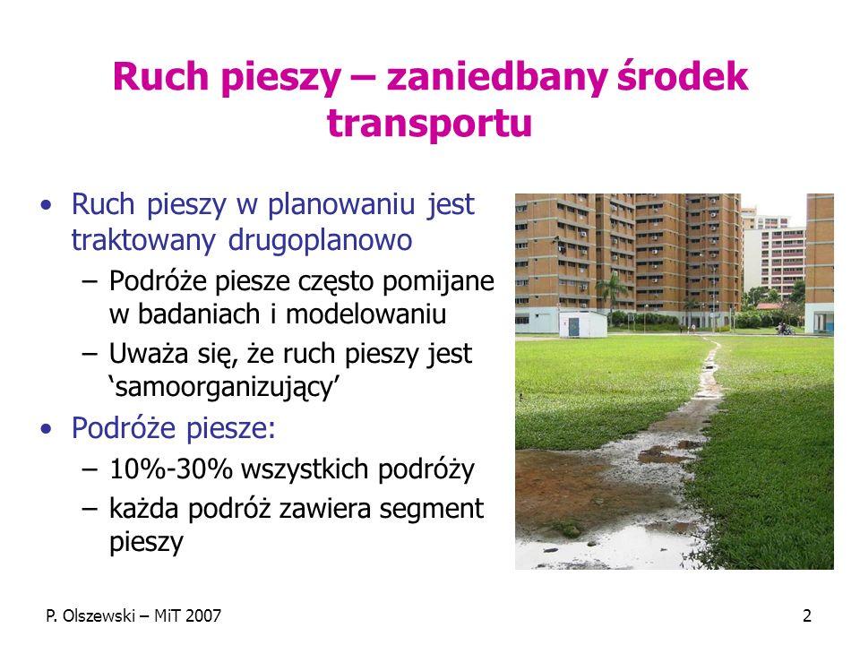 P. Olszewski – MiT 20072 Ruch pieszy – zaniedbany środek transportu Ruch pieszy w planowaniu jest traktowany drugoplanowo –Podróże piesze często pomij