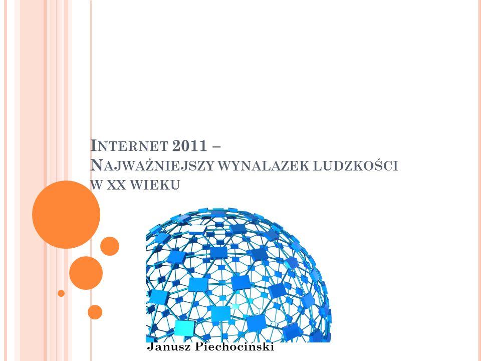 I NTERNET 2011 – N AJWAŻNIEJSZY WYNALAZEK LUDZKOŚCI W XX WIEKU Janusz Piechociński