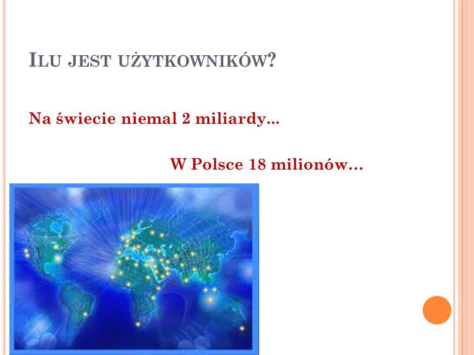 I LU JEST UŻYTKOWNIKÓW Na świecie niemal 2 miliardy... W Polsce 18 milionów…