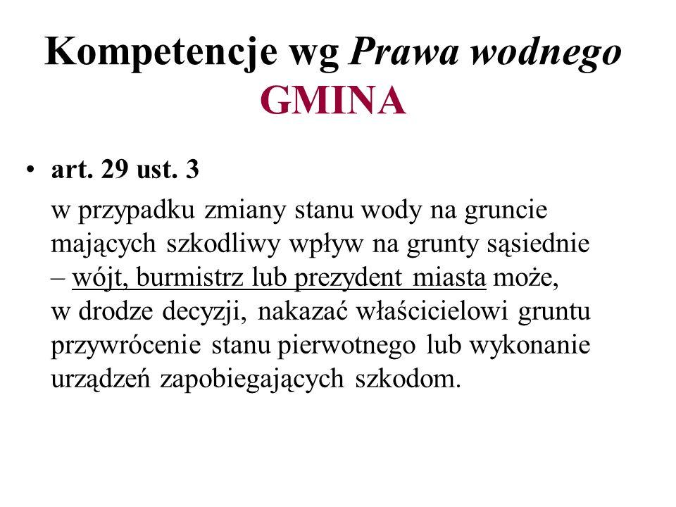 Kompetencje wg Prawa wodnego GMINA art. 29 ust. 3 w przypadku zmiany stanu wody na gruncie mających szkodliwy wpływ na grunty sąsiednie – wójt, burmis