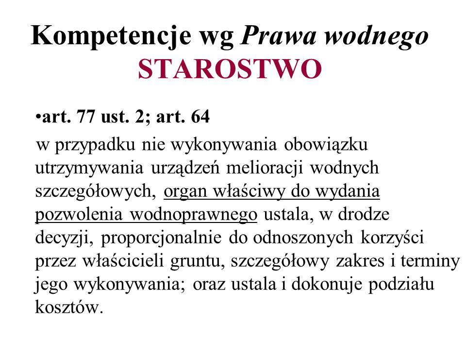 Kompetencje wg Prawa wodnego STAROSTWO art. 77 ust. 2; art. 64 w przypadku nie wykonywania obowiązku utrzymywania urządzeń melioracji wodnych szczegół