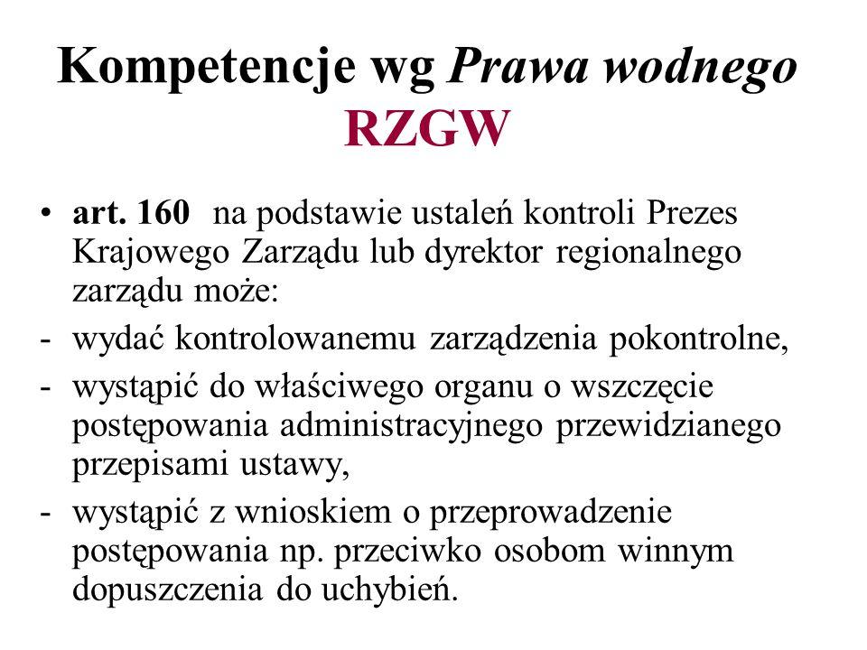 Kompetencje wg Prawa wodnego RZGW art. 160 na podstawie ustaleń kontroli Prezes Krajowego Zarządu lub dyrektor regionalnego zarządu może: -wydać kontr