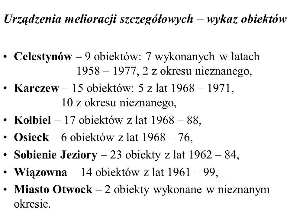 Urządzenia melioracji szczegółowych – wykaz obiektów Celestynów – 9 obiektów: 7 wykonanych w latach 1958 – 1977, 2 z okresu nieznanego, Karczew – 15 o