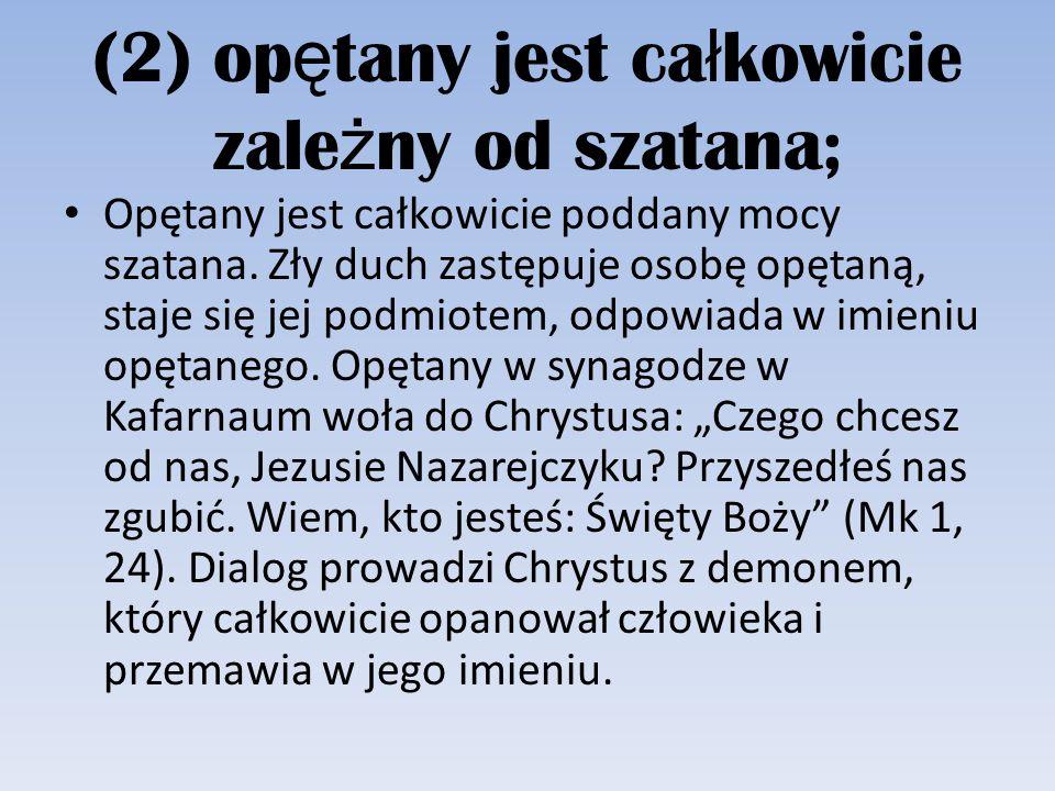 (2) op ę tany jest ca ł kowicie zale ż ny od szatana; Opętany jest całkowicie poddany mocy szatana. Zły duch zastępuje osobę opętaną, staje się jej po