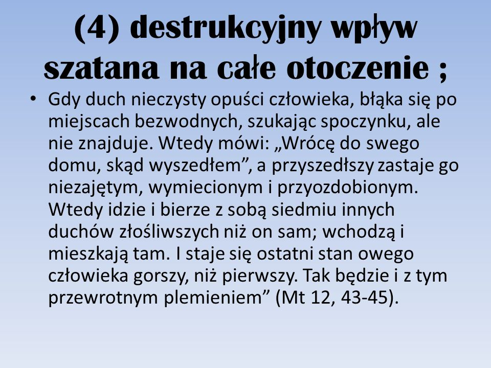 (4) destrukcyjny wp ł yw szatana na ca ł e otoczenie ; Gdy duch nieczysty opuści człowieka, błąka się po miejscach bezwodnych, szukając spoczynku, ale