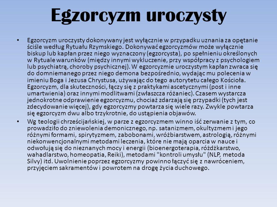 Egzorcyzm uroczysty Egzorcyzm uroczysty dokonywany jest wyłącznie w przypadku uznania za opętanie ściśle według Rytuału Rzymskiego. Dokonywać egzorcyz