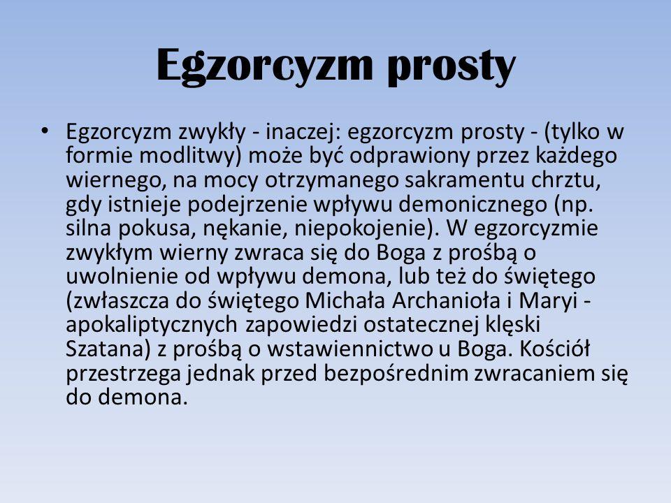 Egzorcyzm prosty Egzorcyzm zwykły - inaczej: egzorcyzm prosty - (tylko w formie modlitwy) może być odprawiony przez każdego wiernego, na mocy otrzyman