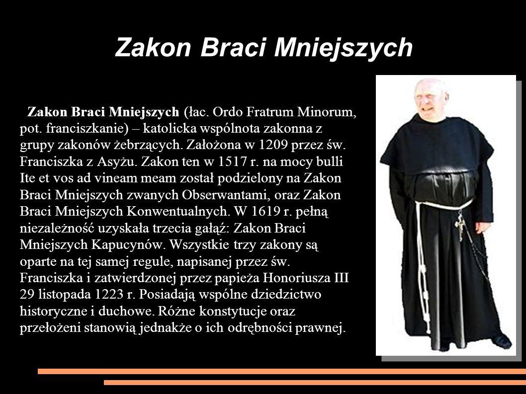 Zakon Braci Mniejszych Zakon Braci Mniejszych (łac. Ordo Fratrum Minorum, pot. franciszkanie) – katolicka wspólnota zakonna z grupy zakonów żebrzących