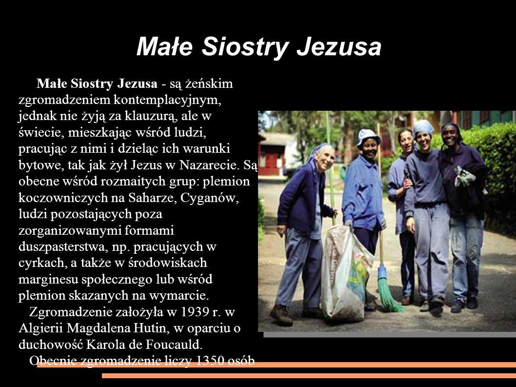 Małe Siostry Jezusa Małe Siostry Jezusa - są żeńskim zgromadzeniem kontemplacyjnym, jednak nie żyją za klauzurą, ale w świecie, mieszkając wśród ludzi, pracując z nimi i dzieląc ich warunki bytowe, tak jak żył Jezus w Nazarecie.