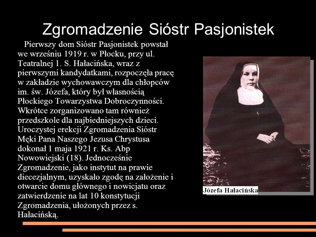 Zgromadzenie Sióstr Pasjonistek Pierwszy dom Sióstr Pasjonistek powstał we wrześniu 1919 r. w Płocku, przy ul. Teatralnej 1. S. Hałacińska, wraz z pie
