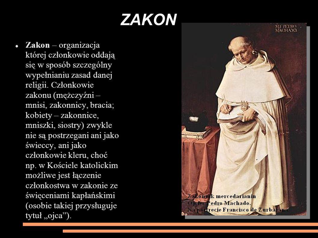 ZAKON Zakon – organizacja której członkowie oddają się w sposób szczególny wypełnianiu zasad danej religii. Członkowie zakonu (mężczyźni – mnisi, zako