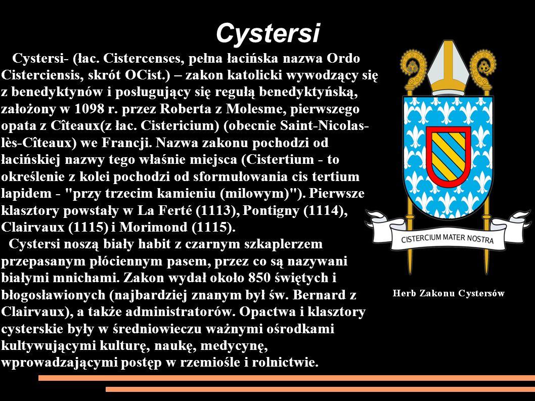Cystersi- (łac. Cistercenses, pełna łacińska nazwa Ordo Cisterciensis, skrót OCist.) – zakon katolicki wywodzący się z benedyktynów i posługujący się